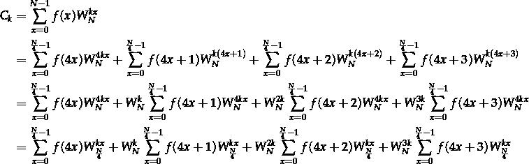 \[\begin{aligned} C_k &= \sum_{x=0}^{N-1}f(x) W_N^{k x} \\ &= \sum_{x=0}^{\frac{N}{4}-1} f(4x) W_N^{4 k x} + \sum_{x=0}^{\frac{N}{4}-1} f(4x+1) W_N^{k (4x + 1)} + \sum_{x=0}^{\frac{N}{4}-1} f(4x+2) W_N^{k (4x + 2)} + \sum_{x=0}^{\frac{N}{4}-1} f(4x+3) W_N^{k (4x + 3)} \\ &= \sum_{x=0}^{\frac{N}{4}-1} f(4x) W_N^{4 k x} + W_N^{k} \sum_{x=0}^{\frac{N}{4}-1} f(4x+1) W_N^{4 k x} + W_N^{2k} \sum_{x=0}^{\frac{N}{4}-1} f(4x+2) W_N^{4 k x} + W_N^{3k} \sum_{x=0}^{\frac{N}{4}-1} f(4x+3) W_N^{4 k x} \\ &= \sum_{x=0}^{\frac{N}{4}-1} f(4x) W_{\frac{N}{4}}^{k x} + W_N^{k} \sum_{x=0}^{\frac{N}{4}-1} f(4x+1) W_{\frac{N}{4}}^{k x} + W_N^{2k} \sum_{x=0}^{\frac{N}{4}-1} f(4x+2) W_{\frac{N}{4}}^{k x} + W_N^{3k} \sum_{x=0}^{\frac{N}{4}-1} f(4x+3) W_{\frac{N}{4}}^{k x} \end{aligned}\]