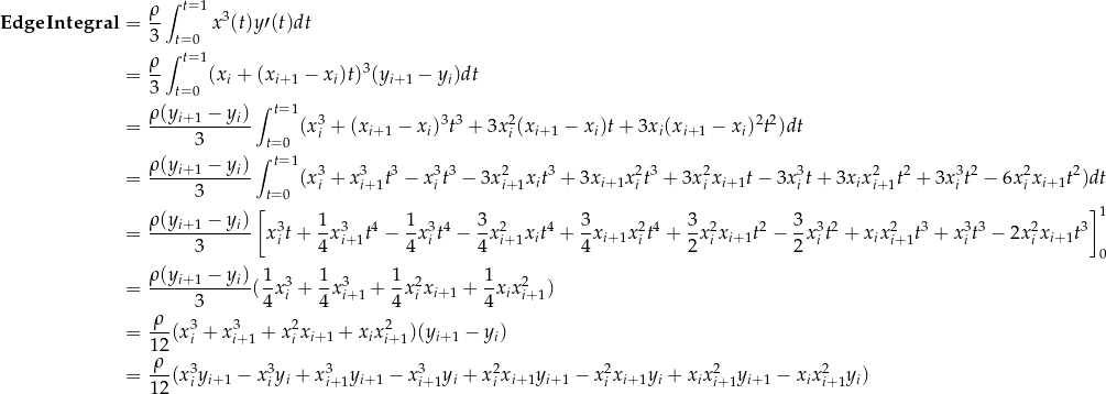 \[\begin{aligned} \mathbf{EdgeIntegral} &= \frac{\rho}{3} \int_{t=0}^{t=1} x^3(t) y \prime (t) dt \\ &= \frac{\rho}{3} \int_{t=0}^{t=1} (x_i + (x_{i+1} - x_i) t)^3 (y_{i+1} - y_i) dt \\ &= \frac{\rho ( y_{i+1} - y_i ) }{3} \int_{t=0}^{t=1} ( x_i^3 + (x_{i+1} - x_i)^3 t^3 + 3x_i^2 (x_{i+1} - x_i) t +3x_i (x_{i+1} - x_i)^2 t^2 ) dt \\ &= \frac{\rho ( y_{i+1} - y_i ) }{3} \int_{t=0}^{t=1} ( x_i^3 + x_{i+1}^3 t^3 - x_i^3 t^3 - 3x_{i+1}^2 x_i t^3 + 3x_{i+1} x_i^2 t^3 + 3x_i^2 x_{i+1} t - 3x_i^3 t + 3x_i x_{i+1}^2 t^2 + 3x_i^3 t^2 - 6x_i^2 x_{i+1} t^2 ) dt \\ &= \frac{\rho ( y_{i+1} - y_i ) }{3} \left[ x_i^3 t + \frac{1}{4} x_{i+1}^3 t^4 - \frac{1}{4} x_i^3 t^4 - \frac{3}{4} x_{i+1}^2 x_i t^4 + \frac{3}{4} x_{i+1} x_i^2 t^4 + \frac{3}{2} x_i^2 x_{i+1} t^2 - \frac{3}{2} x_i^3 t^2 + x_i x_{i+1}^2 t^3 + x_i^3 t^3 - 2x_i^2 x_{i+1} t^3 \right]_0^1 \\ &= \frac{\rho ( y_{i+1} - y_i ) }{3} ( \frac{1}{4} x_i^3 + \frac{1}{4} x_{i+1}^3 + \frac{1}{4} x_i^2 x_{i+1} + \frac{1}{4} x_i x_{i+1}^2 ) \\ &= \frac{\rho}{12} ( x_i^3 + x_{i+1}^3 + x_i^2 x_{i+1} + x_i x_{i+1}^2 ) ( y_{i+1} - y_i ) \\ &= \frac{\rho}{12} ( x_i^3 y_{i+1} - x_i^3 y_i + x_{i+1}^3 y_{i+1} - x_{i+1}^3 y_i + x_i^2 x_{i+1} y_{i+1} - x_i^2 x_{i+1} y_i + x_i x_{i+1}^2 y_{i+1} - x_i x_{i+1}^2 y_i ) \\ \end{aligned}\]