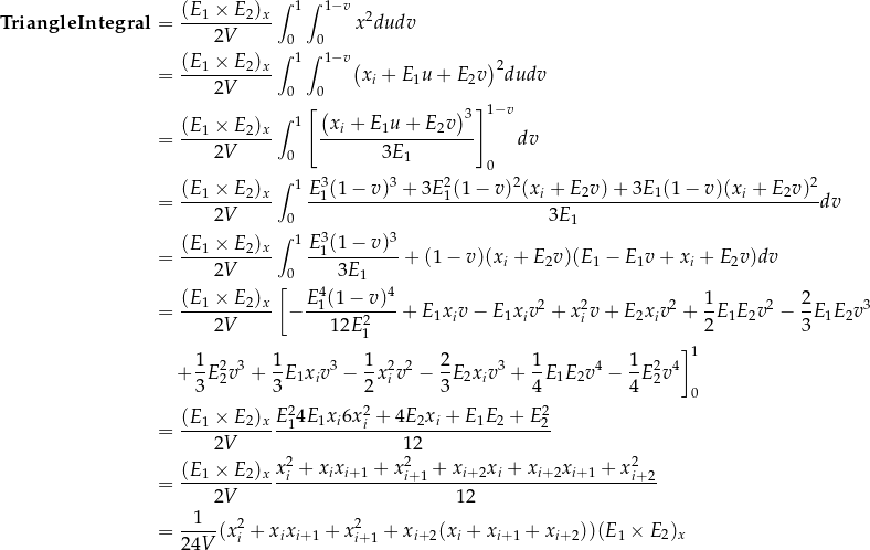\[\begin{aligned} \mathbf{TriangleIntegral} &= \frac{(E_1 \times E_2)_x}{2V} \int_0^1 \int_0^{1-v} x^2 du dv \\ &= \frac{(E_1 \times E_2)_x}{2V} \int_0^1 \int_0^{1-v} \bigl( x_i + E_1 u + E_2 v \bigr)^2 du dv \\ &= \frac{(E_1 \times E_2)_x}{2V} \int_0^1 \left[ \frac{ \bigl( x_i + E_1 u + E_2 v \bigr)^3 }{ 3 E_1 } \right]_0^{1-v} dv \\ &= \frac{(E_1 \times E_2)_x}{2V} \int_0^1 \frac{ E_1^3 (1 - v)^3 + 3E_1^2 (1-v)^2 (x_i + E_2 v) + 3E_1 (1-v) (x_i + E_2 v)^2 }{ 3 E_1 } dv \\ &= \frac{(E_1 \times E_2)_x}{2V} \int_0^1 \frac{ E_1^3 (1 - v)^3 }{ 3 E_1 } + (1 - v)(x_i + E_2 v)(E_1 - E_1 v + x_i + E_2 v) dv \\ &= \frac{(E_1 \times E_2)_x}{2V} \left[ -\frac{ E_1^4 (1 - v)^4 }{ 12 E_1^2 } + E_1 x_i v - E_1 x_i v^2 + x_i^2 v + E_2 x_i v^2 + \frac{1}{2} E_1 E_2 v^2 - \frac{2}{3} E_1 E_2 v^3 \right. \\  &\quad \left. + \frac{1}{3} E_2^2 v^3 + \frac{1}{3} E_1 x_i v^3 - \frac{1}{2} x_i^2 v^2 - \frac{2}{3} E_2 x_i v^3 + \frac{1}{4} E_1 E_2 v^4 - \frac{1}{4} E_2^2 v^4 \right]_0^1 \\ &= \frac{(E_1 \times E_2)_x}{2V} \frac{ E_1^2 4E_1 x_i 6x_i^2 + 4E_2 x_i + E_1 E_2 + E_2^2 }{12} \\ &= \frac{(E_1 \times E_2)_x}{2V} \frac{ x_i^2 + x_i x_{i+1} + x_{i+1}^2 + x_{i+2} x_i + x_{i+2} x_{i+1} + x_{i+2}^2 }{12} \\ &= \frac{1}{24V} ( x_i^2 + x_i x_{i+1} + x_{i+1}^2 + x_{i+2} ( x_i + x_{i+1} + x_{i+2} ) ) (E_1 \times E_2)_x \end{aligned}\]