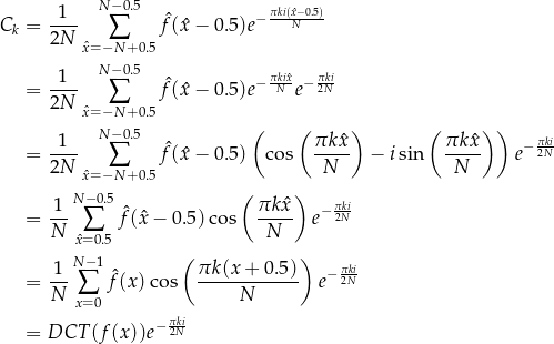 \[\begin{aligned} C_k &= \frac{1}{2N} \sum_{\hat{x}=-N+0.5}^{N-0.5} \hat{f}(\hat{x} - 0.5) e^{-\frac{\pi k i (\hat{x} - 0.5)}{N}} \\ &= \frac{1}{2N} \sum_{\hat{x}=-N+0.5}^{N-0.5} \hat{f}(\hat{x} - 0.5) e^{-\frac{\pi k i \hat{x}}{N}} e^{-\frac{\pi k i}{2N}} \\ &= \frac{1}{2N} \sum_{\hat{x}=-N+0.5}^{N-0.5} \hat{f}(\hat{x} - 0.5) \left( \cos \left( \frac{\pi k \hat{x}}{N} \right) - i \sin \left( \frac{\pi k \hat{x}}{N} \right) \right) e^{-\frac{\pi k i}{2N}} \\ &= \frac{1}{N} \sum_{\hat{x}=0.5}^{N-0.5} \hat{f}(\hat{x} - 0.5) \cos \left( \frac{\pi k \hat{x}}{N} \right) e^{-\frac{\pi k i}{2N}} \\ &= \frac{1}{N} \sum_{x=0}^{N-1} \hat{f}(x) \cos \left( \frac{\pi k (x + 0.5)}{N} \right) e^{-\frac{\pi k i}{2N}} \\ &= DCT ( f(x) ) e^{-\frac{\pi k i}{2N}} \end{aligned}\]