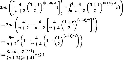\[\begin{aligned} &2\pi c\left( \left[ \frac{4}{n+2} \left( \frac{1+t}{2} \right)^{(n+2)/2} t \right]_0^1 - \int_0^1 \frac{4}{n+2} \left( \frac{1+t}{2} \right)^{(n+4)/2} dt \right)\\ &=2\pi c\left( \frac{4}{n+2} - \frac{4}{n+2} \left[ \frac{4}{n+4} \left(\frac{1+t}{2}\right)^{(n+4)/2} \right]_0^1 \right)\\ &=\frac{8\pi}{n+2}c \left( 1 - \frac{4}{n+4} \left( 1 - \left(\frac{1}{2}\right)^{(n+4)/2} \right) \right)\\ &=\frac{8\pi(n+2^{-n/2})}{(n+2)(n+4)}c \le 1 \end{aligned}\]