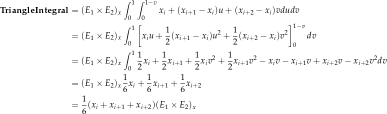 \[\begin{aligned} \mathbf{TriangleIntegral} &= (E_1 \times E_2)_x \int_0^1 \int_0^{1-v} x_i + (x_{i+1} - x_i) u + (x_{i+2} - x_i) v du dv \\ &= (E_1 \times E_2)_x \int_0^1 \left[ x_i u + \frac{1}{2} (x_{i+1} - x_i) u^2 + \frac{1}{2} (x_{i+2} - x_i) v^2 \right]_0^{1-v} dv \\ &= (E_1 \times E_2)_x \int_0^1 \frac{1}{2} x_i + \frac{1}{2} x_{i+1} + \frac{1}{2} x_i v^2 + \frac{1}{2} x_{i+1} v^2 - x_i v - x_{i+1} v + x_{i+2} v - x_{i+2} v^2 dv \\ &= (E_1 \times E_2)_x \frac{1}{6} x_i + \frac{1}{6} x_{i+1} + \frac{1}{6} x_{i+2} \\ &= \frac{1}{6} (x_i + x_{i+1} + x_{i+2}) (E_1 \times E_2)_x \\ \end{aligned}\]