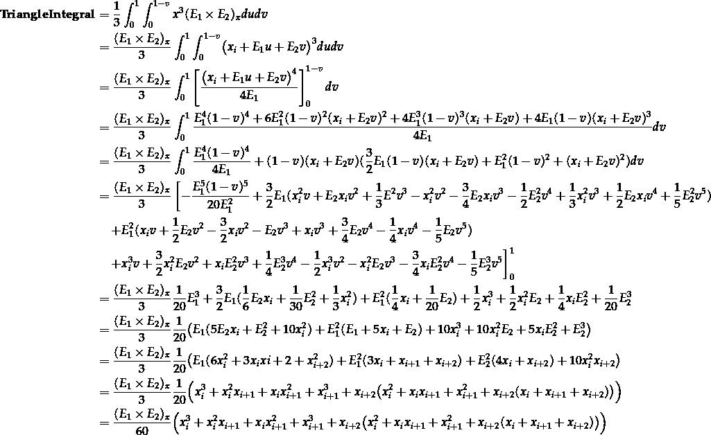 \[\begin{aligned}  \mathbf{TriangleIntegral} &= \frac{1}{3} \int_0^1 \int_0^{1-v} x^3 (E_1 \times E_2)_x du dv \\ &= \frac{(E_1 \times E_2)_x}{3} \int_0^1 \int_0^{1-v} \bigl( x_i + E_1 u + E_2 v \bigr)^3 du dv \\ &= \frac{(E_1 \times E_2)_x}{3} \int_0^1 \left[ \frac{ \bigl( x_i + E_1 u + E_2 v \bigr)^4 }{ 4 E_1 } \right]_0^{1-v} dv \\ &= \frac{(E_1 \times E_2)_x}{3} \int_0^1 \frac{ E_1^4 (1 - v)^4 + 6E_1^2 (1-v)^2 (x_i + E_2 v)^2 + 4E_1^3 (1-v)^3 (x_i + E_2 v) + 4E_1(1-v)(x_i + E_2v)^3 }{ 4 E_1 } dv \\ &= \frac{(E_1 \times E_2)_x}{3} \int_0^1 \frac{ E_1^4 (1 - v)^4 }{ 4 E_1 } + (1 - v)(x_i + E_2 v)( \frac{3}{2} E_1 (1-v)(x_i + E_2 v) + E_1^2 (1-v)^2 + (x_i + E_2 v)^2 ) dv \\ &= \frac{(E_1 \times E_2)_x}{3} \left[ -\frac{ E_1^5 (1 - v)^5 }{ 20 E_1^2 } + \frac{3}{2} E_1 (x_i^2 v + E_2 x_i v^2 + \frac{1}{3} E^2 v^3 - x_i^2 v^2 - \frac{3}{4} E_2 x_i v^3 - \frac{1}{2} E_2^2 v^4 + \frac{1}{3} x_i^2 v^3 + \frac{1}{2} E_2 x_i v^4 + \frac{1}{5} E_2^2 v^5) \right. \\ &\quad \left. + E_1^2 (x_i v + \frac{1}{2} E_2 v^2 - \frac{3}{2} x_i v^2 - E_2 v^3 + x_i v^3 + \frac{3}{4} E_2 v^4 - \frac{1}{4} x_i v^4 - \frac{1}{5} E_2 v^5) \right. \\ &\quad \left. + x_i^3 v + \frac{3}{2} x_i^2 E_2 v^2 + x_i E_2^2 v^3 + \frac{1}{4} E_2^3 v^4 - \frac{1}{2} x_i^3 v^2 - x_i^2 E_2 v^3 - \frac{3}{4} x_i E_2^2 v^4 - \frac{1}{5} E_2^3 v^5 \right]_0^1 \\ &= \frac{(E_1 \times E_2)_x}{3} \frac{1}{20} E_1^3 + \frac{3}{2} E_1 ( \frac{1}{6} E_2 x_i + \frac{1}{30} E_2^2 + \frac{1}{3} x_i^2 ) + E_1^2 ( \frac{1}{4} x_i + \frac{1}{20} E_2 ) + \frac{1}{2} x_i^3 + \frac{1}{2} x_i^2 E_2 + \frac{1}{4} x_i E_2^2 + \frac{1}{20} E_2^3 \\ &= \frac{(E_1 \times E_2)_x}{3} \frac{1}{20} \bigl( E_1 ( 5 E_2 x_i + E_2^2 + 10x_i^2 ) + E_1^2 (E_1 + 5x_i + E_2) + 10x_i^3 + 10x_i^2 E_2 + 5x_i E_2^2 + E_2^3 \bigr) \\ &= \frac{(E_1 \times E_2)_x}{3} \frac{1}{20} \bigl( E_1 (6x_i^2 + 3x_i x{i+2} + x_{i+2}^2) + E_1^2(3x_i + x_{i+1} + x_{i+2}) + E_2^2(4x_i + x_{i+2}) + 10x_i^2 x_{i+2} \bigr) \\ &= \frac{(E_1 \times E_2)_x}{3} \frac{