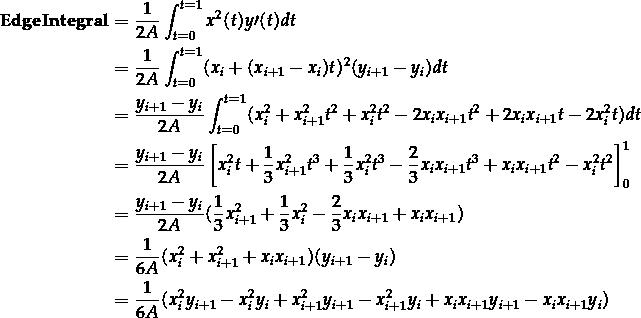 \[\begin{aligned} \mathbf{EdgeIntegral} &= \frac{1}{2A} \int_{t=0}^{t=1} x^2(t) y \prime (t) dt \\ &= \frac{1}{2A} \int_{t=0}^{t=1} (x_i + (x_{i+1} - x_i) t)^2 (y_{i+1} - y_i) dt \\ &= \frac{y_{i+1} - y_i}{2A} \int_{t=0}^{t=1} ( x_i^2 + x_{i+1}^2 t^2 + x_i^2 t^2 - 2x_i x_{i+1} t^2 + 2x_i x_{i+1} t - 2x_i^2 t ) dt \\ &= \frac{y_{i+1} - y_i}{2A} \left[ x_i^2 t + \frac{1}{3} x_{i+1}^2 t^3 + \frac{1}{3} x_i^2 t^3 - \frac{2}{3} x_i x_{i+1} t^3 + x_i x_{i+1} t^2 - x_i^2 t^2 \right]_0^1 \\ &= \frac{y_{i+1} - y_i}{2A} ( \frac{1}{3} x_{i+1}^2 + \frac{1}{3} x_i^2 - \frac{2}{3} x_i x_{i+1} + x_i x_{i+1} ) \\ &= \frac{1}{6A} ( x_i^2 + x_{i+1}^2 + x_i x_{i+1} ) ( y_{i+1} - y_i ) \\ &= \frac{1}{6A} ( x_i^2 y_{i+1} - x_i^2 y_i + x_{i+1}^2 y_{i+1} - x_{i+1}^2 y_i + x_i x_{i+1} y_{i+1} - x_i x_{i+1} y_i ) \\ \end{aligned}\]